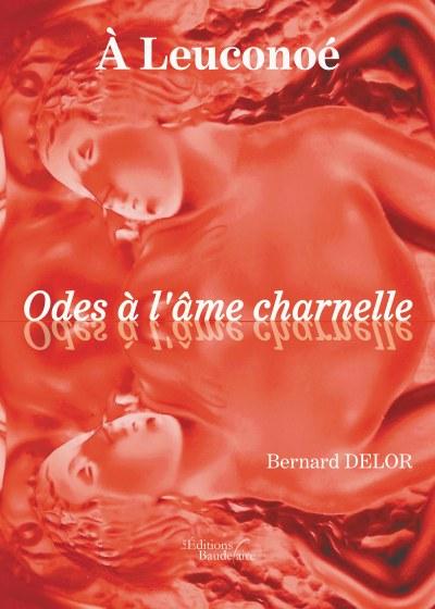 Bernard DELOR - À Leuconoé Odes à l'âme charnelle