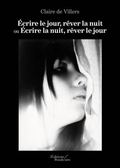 Claire de Villers - Écrire le jour, rêver la nuit ou Écrire la nuit, rêver le jour