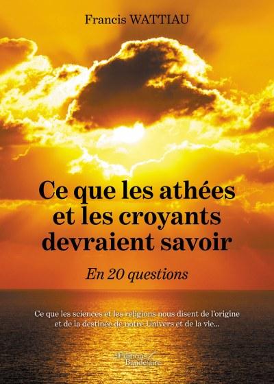 Francis WATTIAU - Ce que les athées et les croyants devraient savoir – En 20 questions
