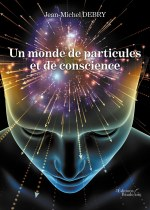 Jean-Michel DEBRY - Un monde de particules et de conscience