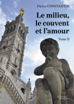Pierre  CONSTANTIN - Le milieu, le couvent et l'amour - Tome II